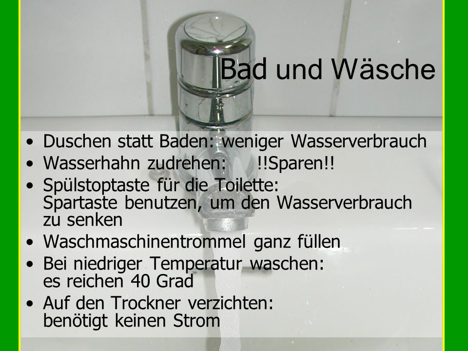 Bad und Wäsche Duschen statt Baden: weniger Wasserverbrauch Wasserhahn zudrehen: !!Sparen!! Spülstoptaste für die Toilette: Spartaste benutzen, um den