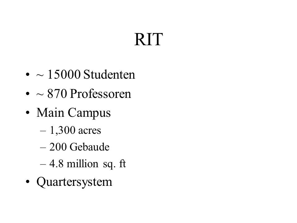 RIT ~ 15000 Studenten ~ 870 Professoren Main Campus –1,300 acres –200 Gebaude –4.8 million sq. ft Quartersystem