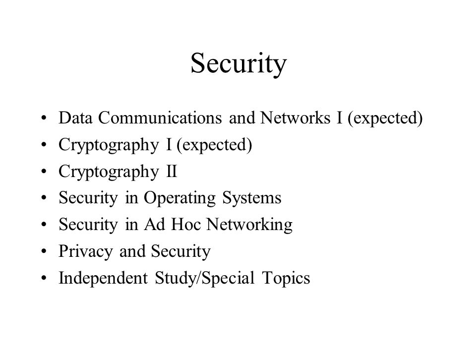 Security Data Communications and Networks I (expected) Cryptography I (expected) Cryptography II Security in Operating Systems Security in Ad Hoc Networking Privacy and Security Independent Study/Special Topics