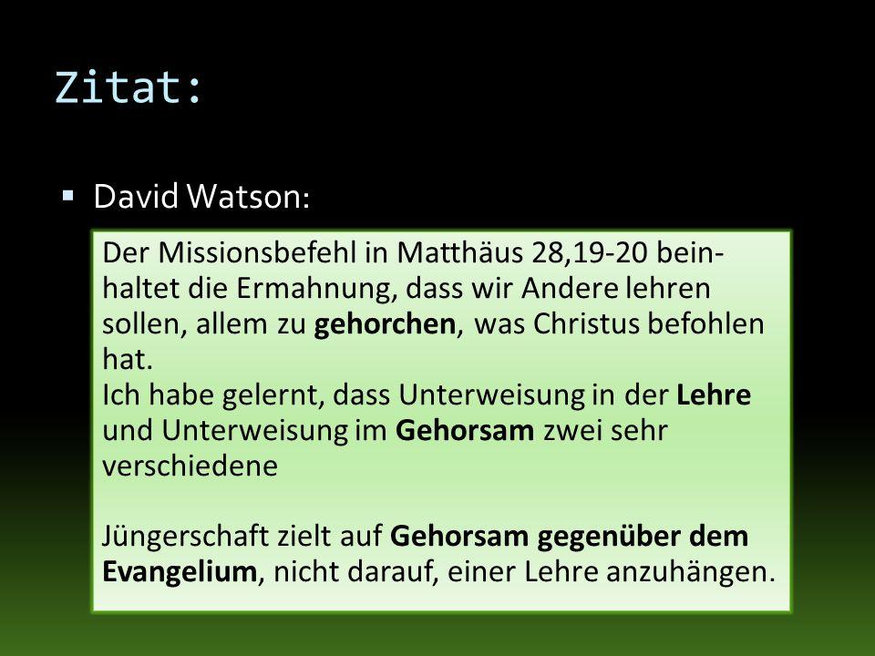 Zitat: David Watson: Der Missionsbefehl in Matthäus 28,19-20 bein- haltet die Ermahnung, dass wir Andere lehren sollen, allem zu gehorchen, was Christ