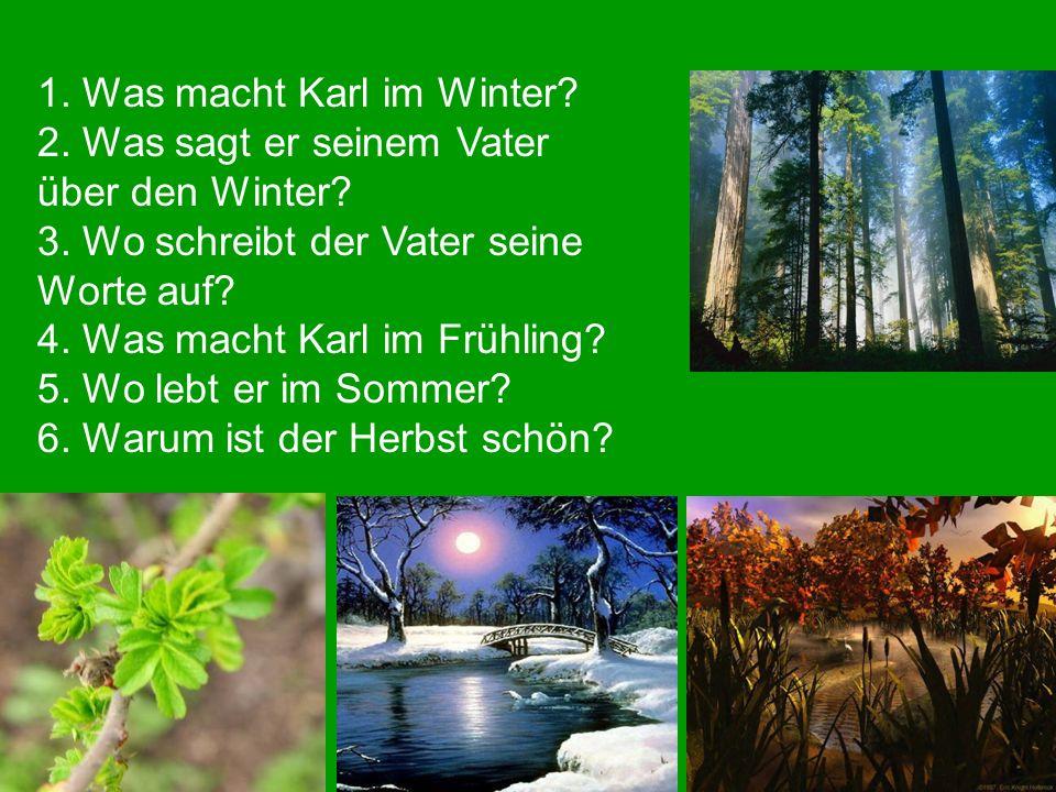 1. Was macht Karl im Winter? 2. Was sagt er seinem Vater über den Winter? 3. Wo schreibt der Vater seine Worte auf? 4. Was macht Karl im Frühling? 5.
