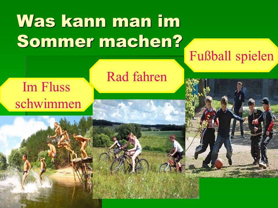 Was kann man im Sommer machen? Im Fluss schwimmen Rad fahren Fußball spielen
