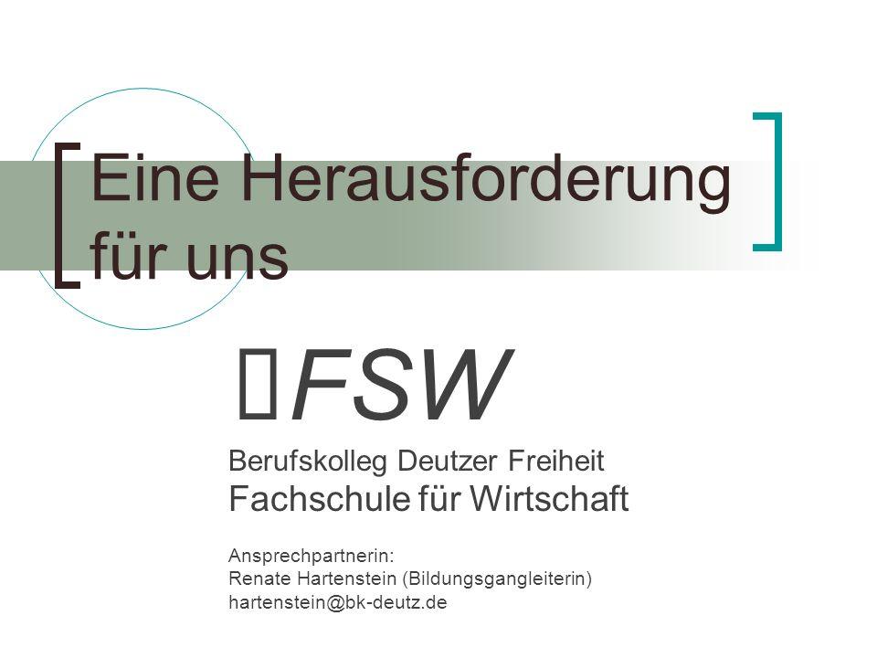 FSW Berufskolleg Deutzer Freiheit Fachschule für Wirtschaft Ansprechpartnerin: Renate Hartenstein (Bildungsgangleiterin) hartenstein@bk-deutz.de Eine