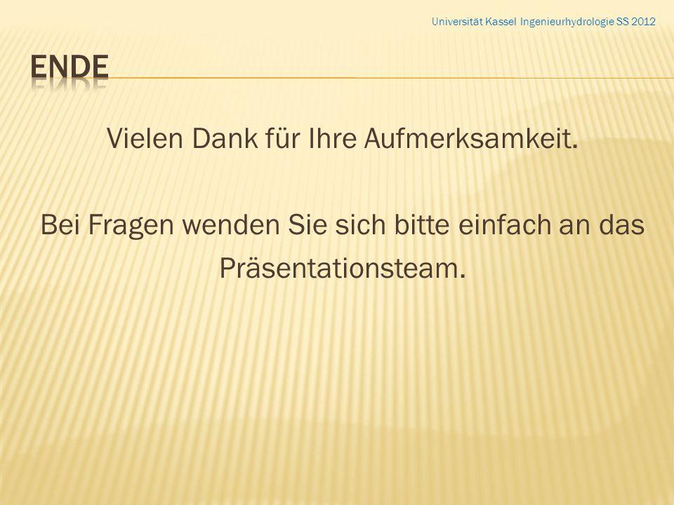 Vielen Dank für Ihre Aufmerksamkeit. Bei Fragen wenden Sie sich bitte einfach an das Präsentationsteam. Universität Kassel Ingenieurhydrologie SS 2012