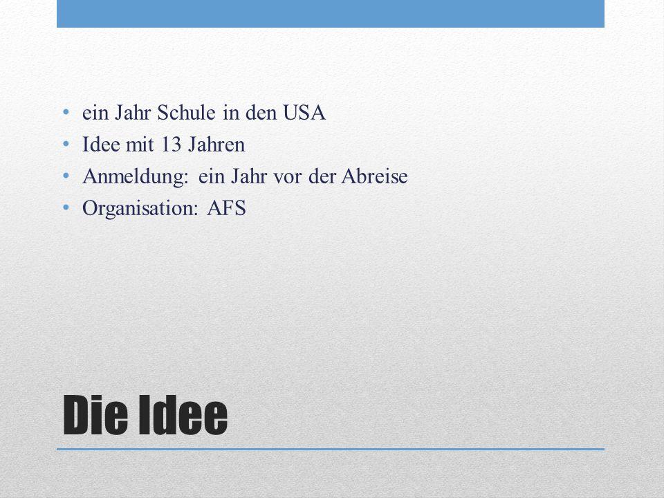 Die Idee ein Jahr Schule in den USA Idee mit 13 Jahren Anmeldung: ein Jahr vor der Abreise Organisation: AFS