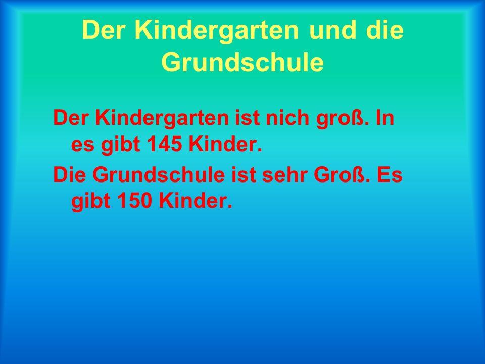 Der Kindergarten und die Grundschule Der Kindergarten ist nich groß.