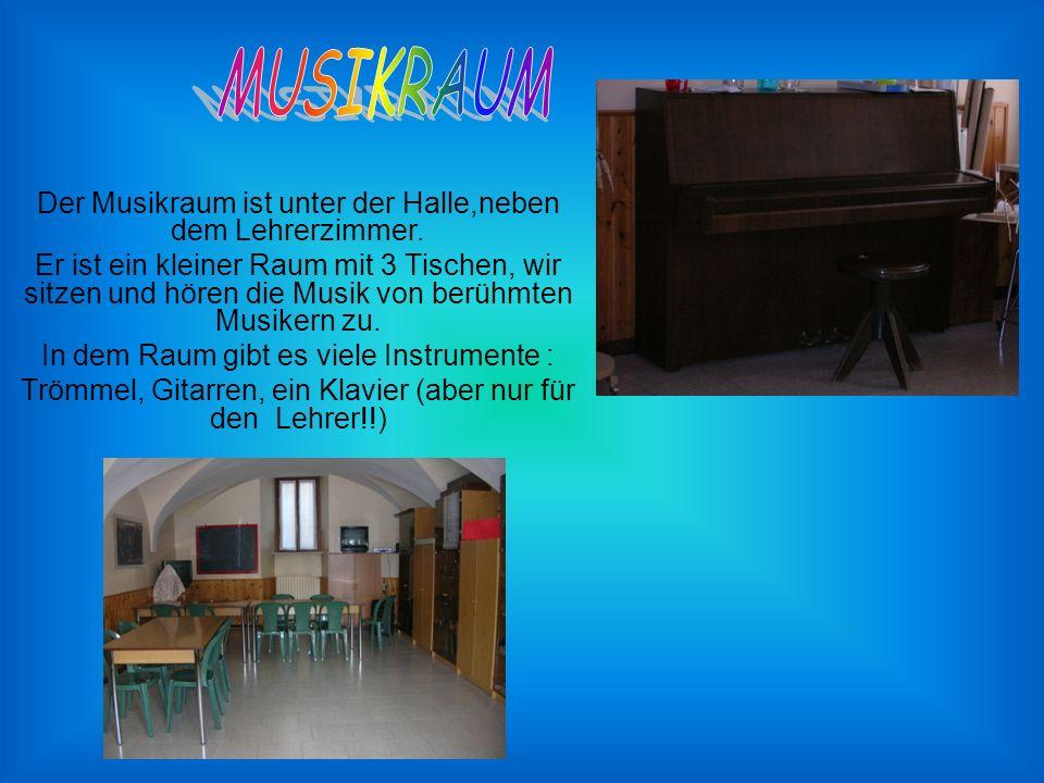 Der Musikraum ist unter der Halle,neben dem Lehrerzimmer.