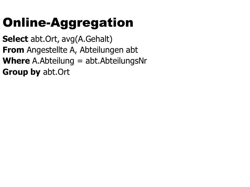 Online-Aggregation Select abt.Ort, avg(A.Gehalt) From Angestellte A, Abteilungen abt Where A.Abteilung = abt.AbteilungsNr Group by abt.Ort