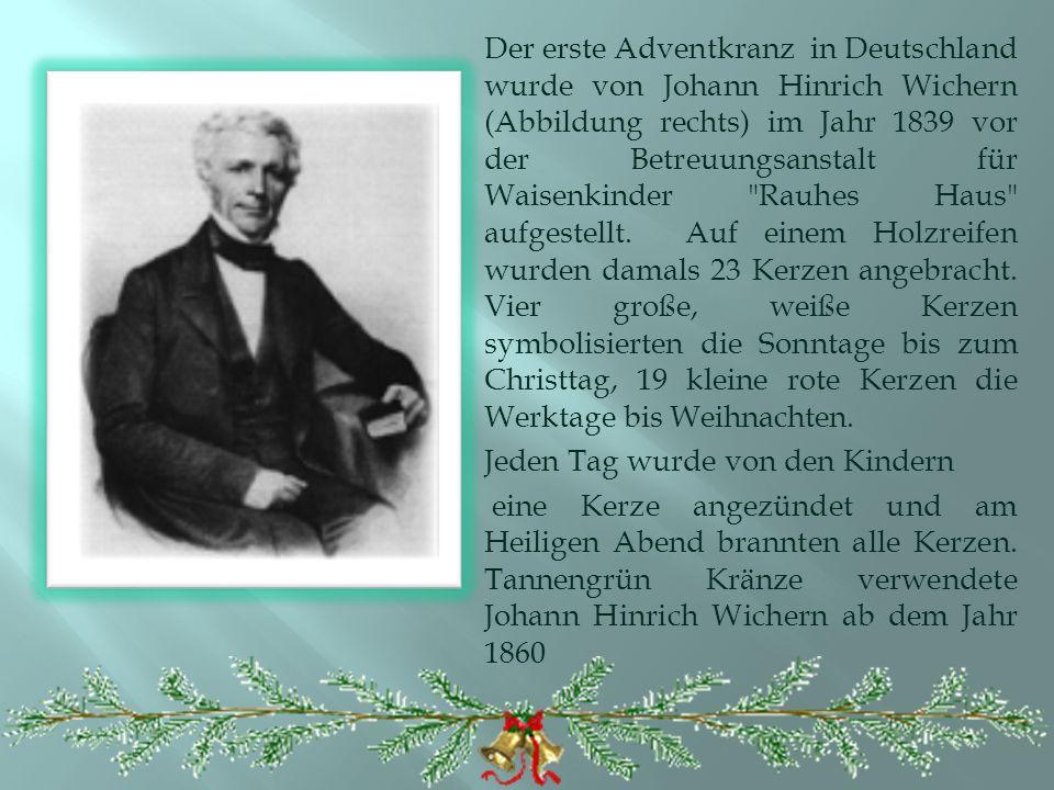 Der erste Adventkranz in Deutschland wurde von Johann Hinrich Wichern (Abbildung rechts) im Jahr 1839 vor der Betreuungsanstalt für Waisenkinder Rauhes Haus aufgestellt.