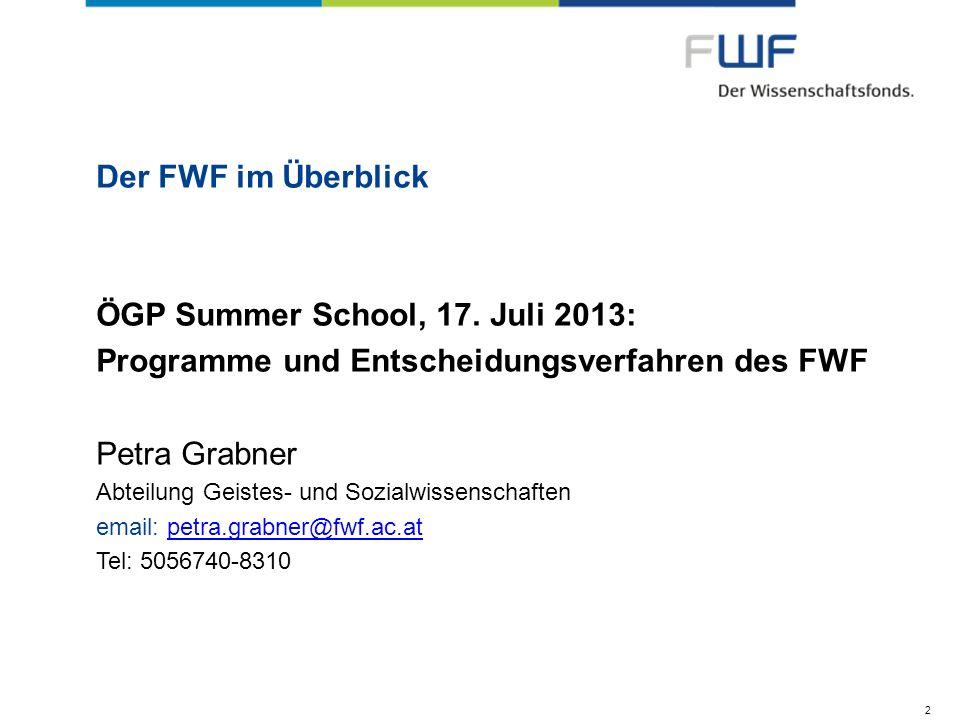 Der FWF im Überblick ÖGP Summer School, 17. Juli 2013: Programme und Entscheidungsverfahren des FWF Petra Grabner Abteilung Geistes- und Sozialwissens