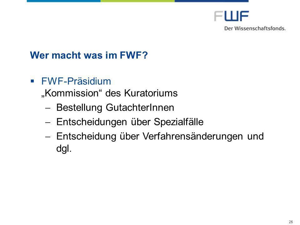 Wer macht was im FWF? FWF-Präsidium Kommission des Kuratoriums Bestellung GutachterInnen Entscheidungen über Spezialfälle Entscheidung über Verfahrens