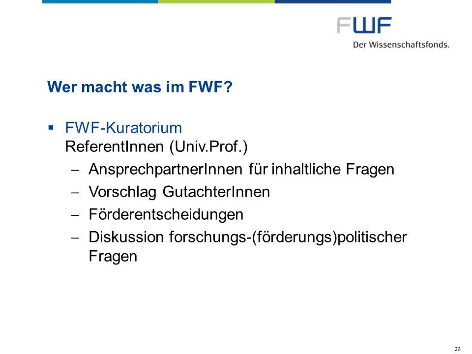 Wer macht was im FWF? FWF-Kuratorium ReferentInnen (Univ.Prof.) AnsprechpartnerInnen für inhaltliche Fragen Vorschlag GutachterInnen Förderentscheidun