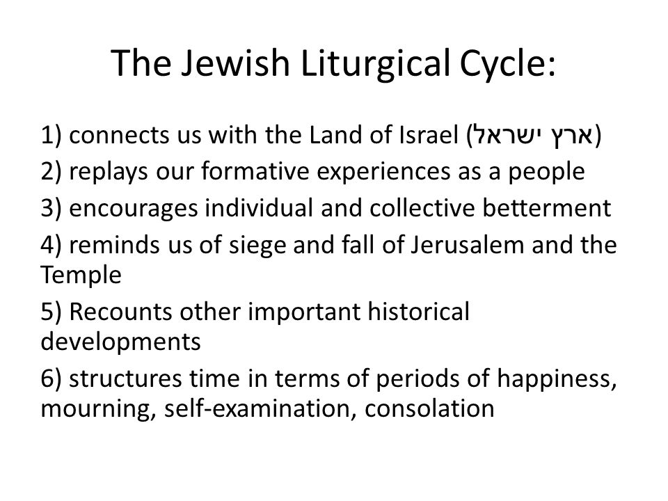 The Jewish Liturgical Cycle: 1) connects us with the Land of Israel ( ארץ ישראל ) 2) replays our formative experiences as a people 3) encourages indiv
