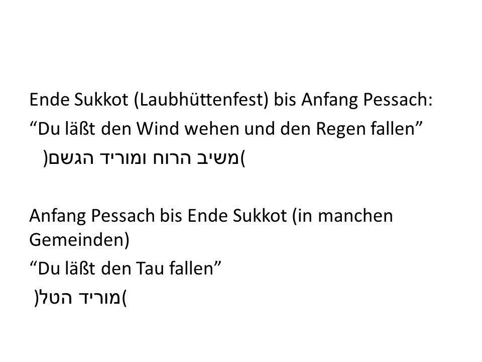 Ende Sukkot (Laubhüttenfest) bis Anfang Pessach: Du läßt den Wind wehen und den Regen fallen ) משיב הרוח ומוריד הגשם ( Anfang Pessach bis Ende Sukkot