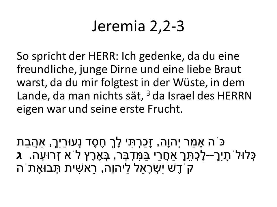 Jeremia 2,2-3 So spricht der HERR: Ich gedenke, da du eine freundliche, junge Dirne und eine liebe Braut warst, da du mir folgtest in der Wüste, in de