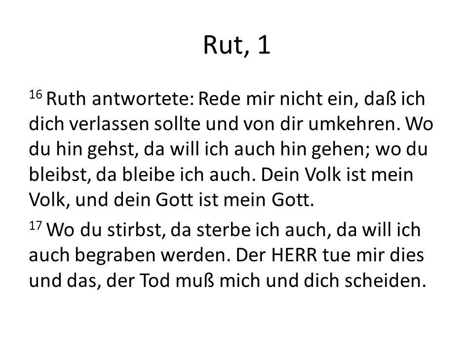 Rut, 1 16 Ruth antwortete: Rede mir nicht ein, daß ich dich verlassen sollte und von dir umkehren. Wo du hin gehst, da will ich auch hin gehen; wo du