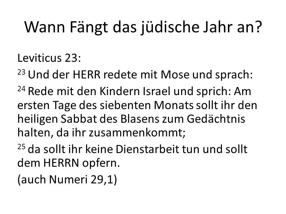 Wann Fängt das jüdische Jahr an? Leviticus 23: 23 Und der HERR redete mit Mose und sprach: 24 Rede mit den Kindern Israel und sprich: Am ersten Tage d