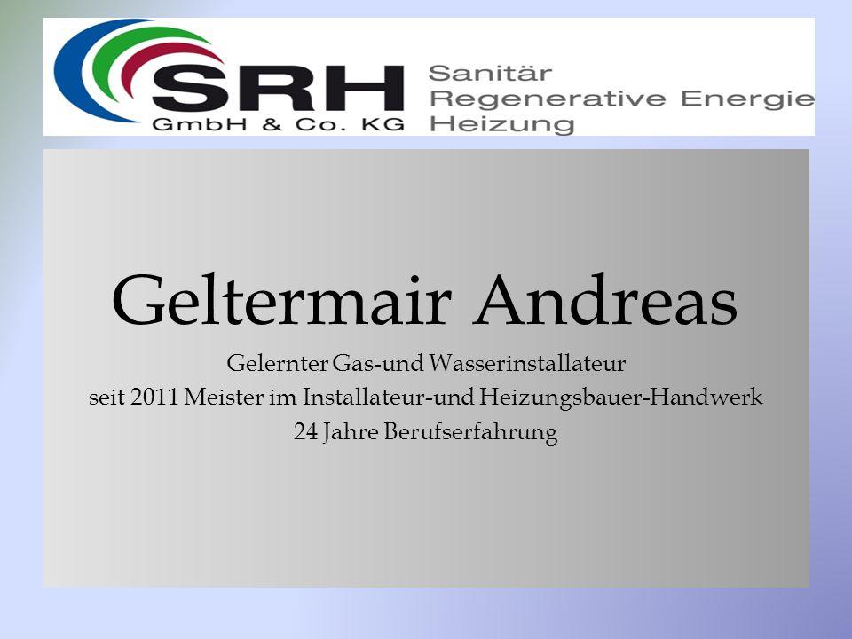 Geltermair Andreas Gelernter Gas-und Wasserinstallateur seit 2011 Meister im Installateur-und Heizungsbauer-Handwerk 24 Jahre Berufserfahrung