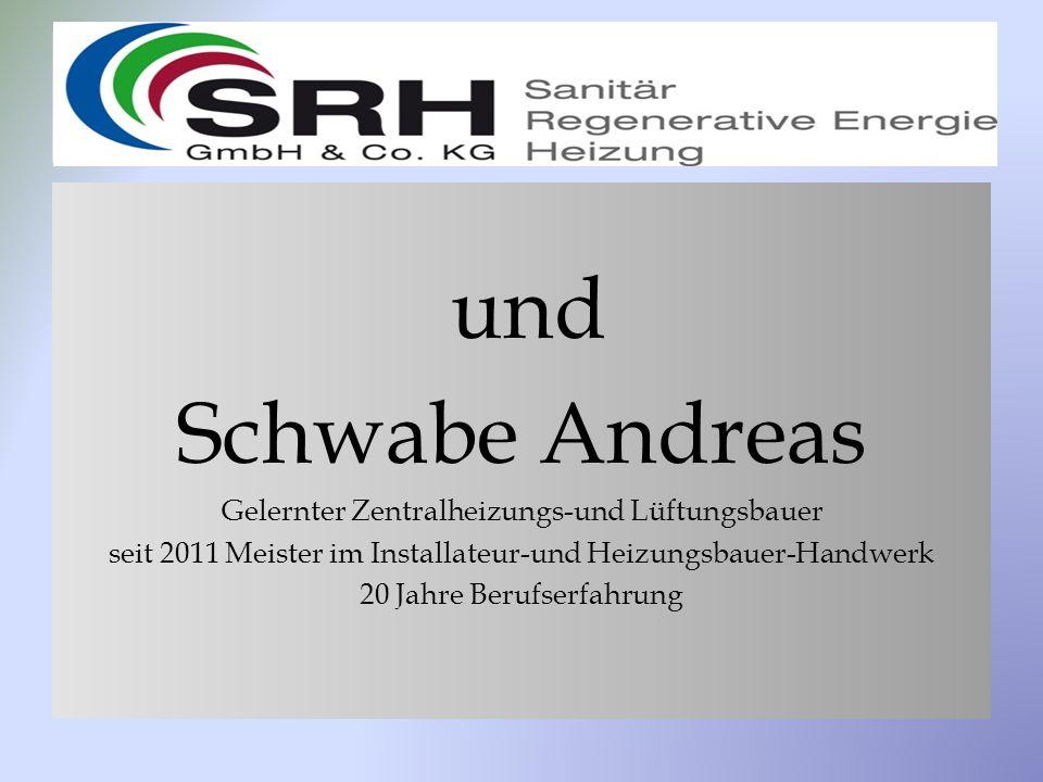und Schwabe Andreas Gelernter Zentralheizungs-und Lüftungsbauer seit 2011 Meister im Installateur-und Heizungsbauer-Handwerk 20 Jahre Berufserfahrung