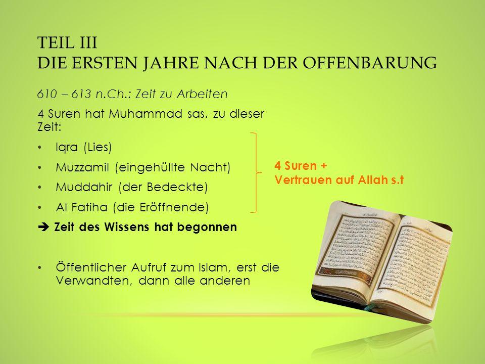 TEIL III DIE ERSTEN JAHRE NACH DER OFFENBARUNG 610 – 613 n.Ch.: Zeit zu Arbeiten 4 Suren hat Muhammad sas. zu dieser Zeit: Iqra (Lies) Muzzamil (einge