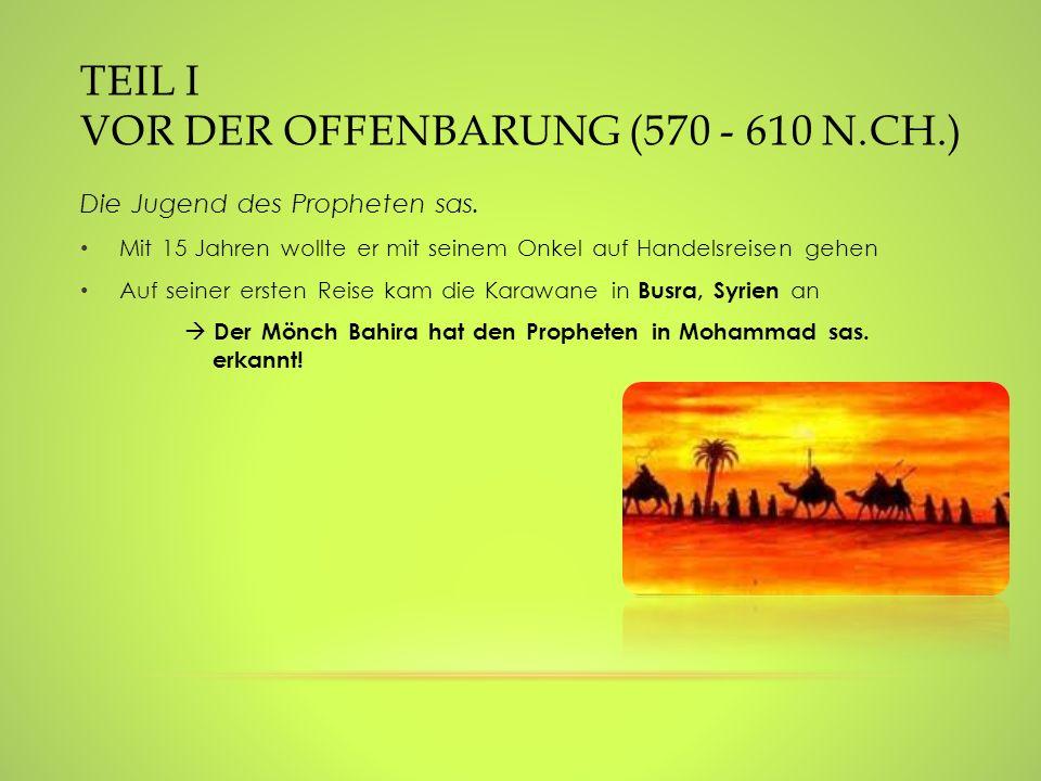 TEIL I VOR DER OFFENBARUNG (570 - 610 N.CH.) Die Jugend des Propheten sas. Mit 15 Jahren wollte er mit seinem Onkel auf Handelsreisen gehen Auf seiner