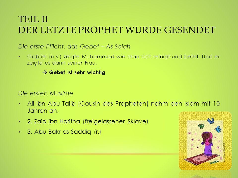 TEIL II DER LETZTE PROPHET WURDE GESENDET Die erste Pflicht, das Gebet – As Salah Gabriel (a.s.) zeigte Muhammad wie man sich reinigt und betet. Und e