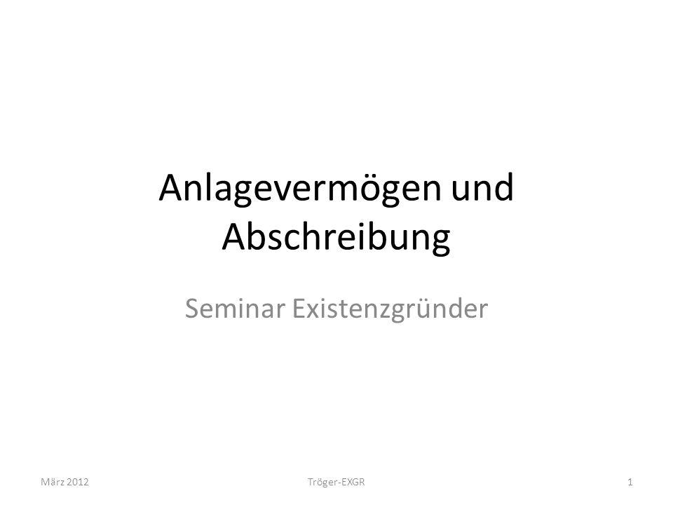 Anlagevermögen und Abschreibung Seminar Existenzgründer März 20121Tröger-EXGR