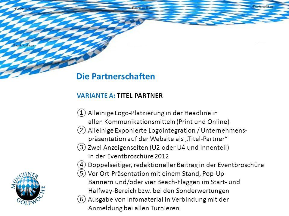 Die Partnerschaften VARIANTE A: TITEL-PARTNER Alleinige Logo-Platzierung in der Headline in allen Kommunikationsmitteln (Print und Online) Alleinige Exponierte Logointegration / Unternehmens- präsentation auf der Website als Titel-Partner Zwei Anzeigenseiten (U2 oder U4 und Innenteil) in der Eventbroschüre 2012 Doppelseitiger, redaktioneller Beitrag in der Eventbroschüre Vor Ort-Präsentation mit einem Stand, Pop-Up- Bannern und/oder vier Beach-Flaggen im Start- und Halfway-Bereich bzw.