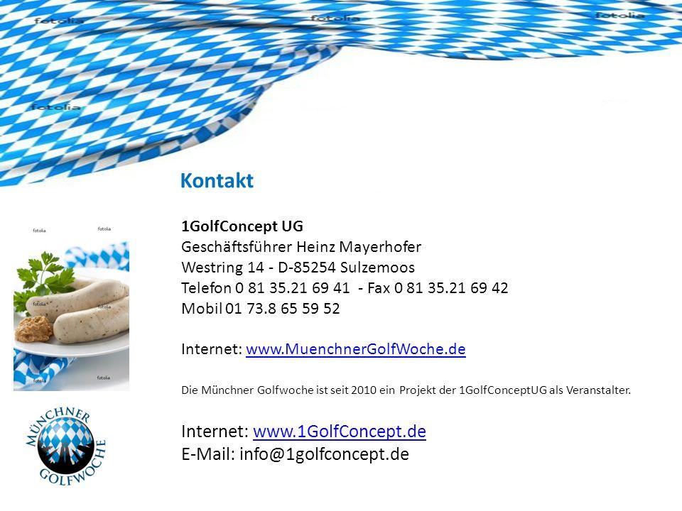 Kontakt 1GolfConcept UG Geschäftsführer Heinz Mayerhofer Westring 14 - D-85254 Sulzemoos Telefon 0 81 35.21 69 41 - Fax 0 81 35.21 69 42 Mobil 01 73.8 65 59 52 Internet: www.MuenchnerGolfWoche.dewww.MuenchnerGolfWoche.de Die Münchner Golfwoche ist seit 2010 ein Projekt der 1GolfConceptUG als Veranstalter.