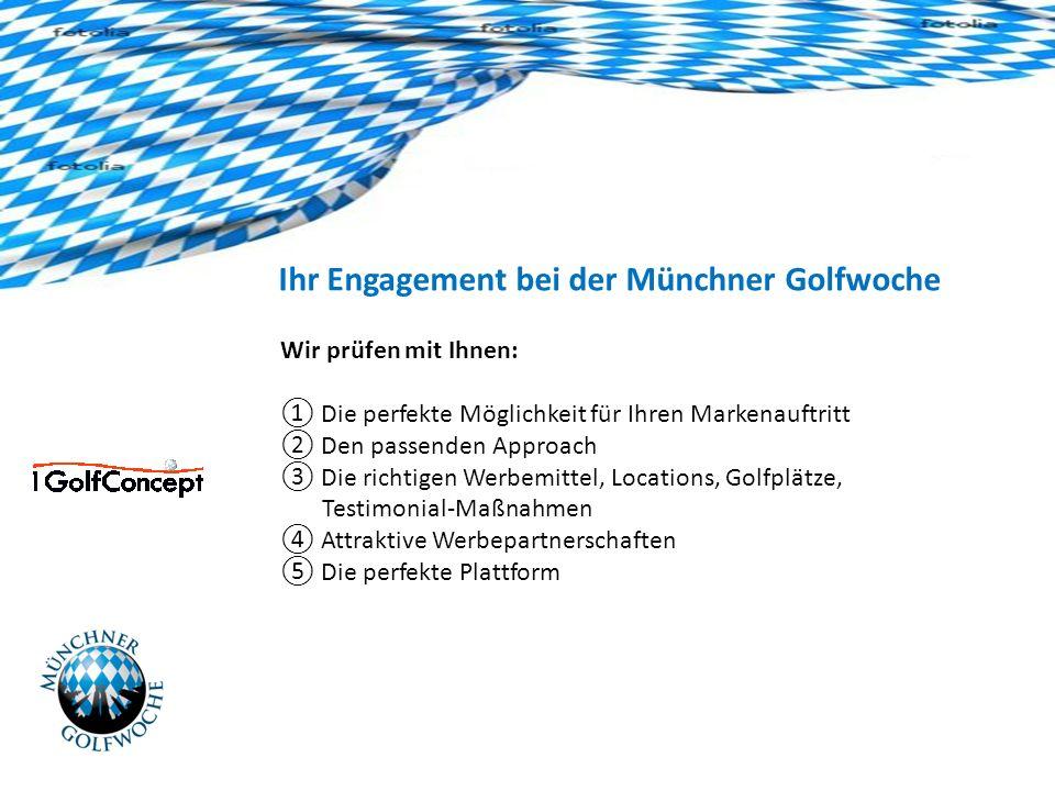 Ihr Engagement bei der Münchner Golfwoche Wir prüfen mit Ihnen: Die perfekte Möglichkeit für Ihren Markenauftritt Den passenden Approach Die richtigen Werbemittel, Locations, Golfplätze, Testimonial-Maßnahmen Attraktive Werbepartnerschaften Die perfekte Plattform