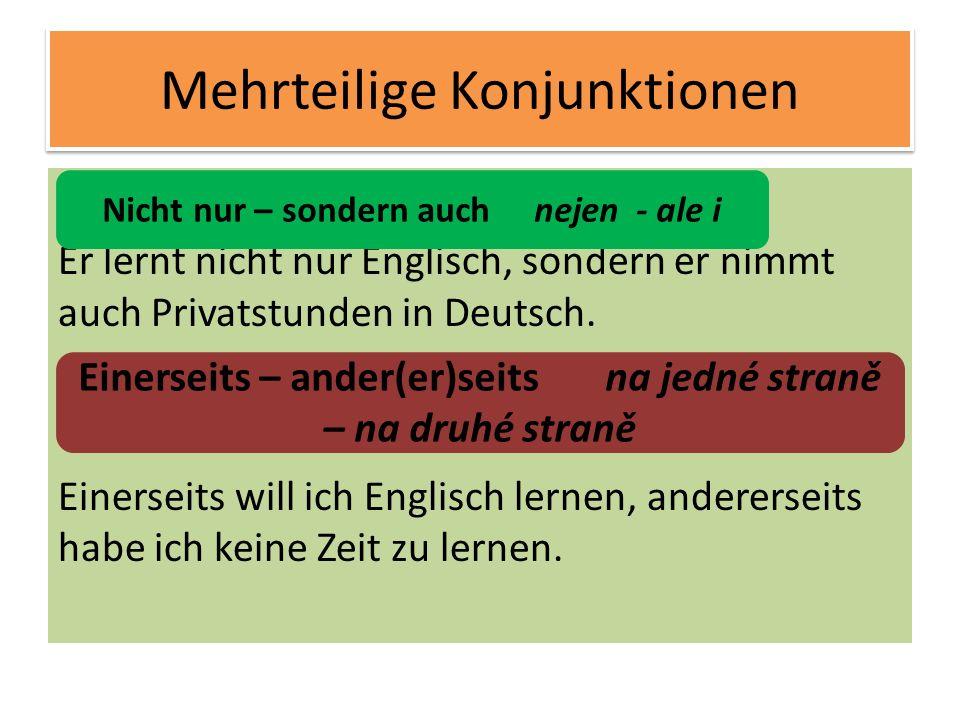 Mehrteilige Konjunktionen Er lernt nicht nur Englisch, sondern er nimmt auch Privatstunden in Deutsch. Einerseits will ich Englisch lernen, anderersei