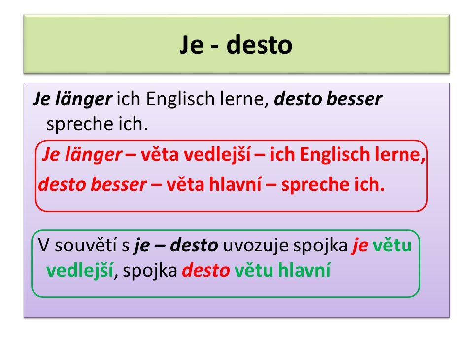 Je - desto Je länger ich Englisch lerne, desto besser spreche ich. Je länger – věta vedlejší – ich Englisch lerne, desto besser – věta hlavní – sprech