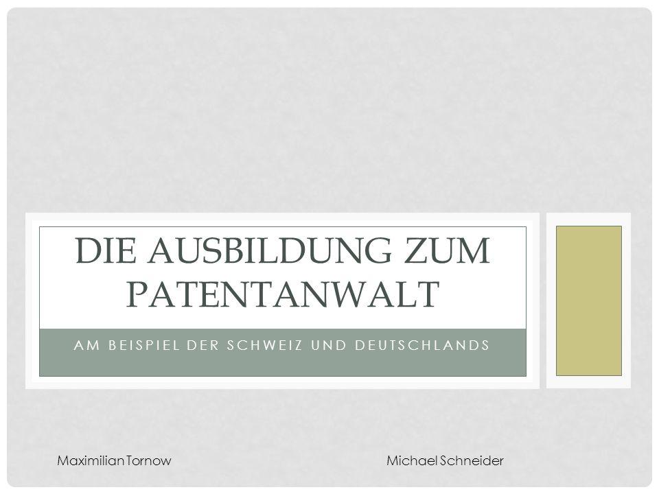 AM BEISPIEL DER SCHWEIZ UND DEUTSCHLANDS DIE AUSBILDUNG ZUM PATENTANWALT Maximilian TornowMichael Schneider