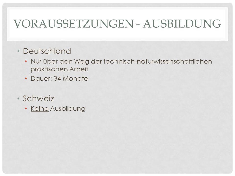 VORAUSSETZUNGEN - AUSBILDUNG Deutschland Nur über den Weg der technisch-naturwissenschaftlichen praktischen Arbeit Dauer: 34 Monate Schweiz Keine Ausb
