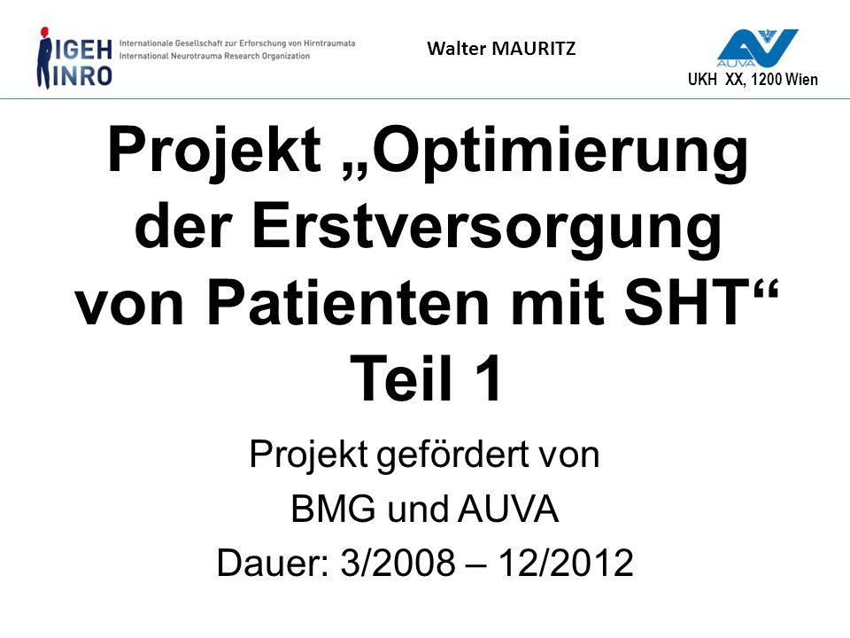 UKH XX, 1200 Wien Walter MAURITZ Projekt Optimierung der Erstversorgung von Patienten mit SHT Teil 1 Projekt gefördert von BMG und AUVA Dauer: 3/2008
