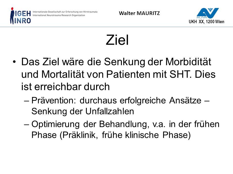 UKH XX, 1200 Wien Walter MAURITZ Ziel Das Ziel wäre die Senkung der Morbidität und Mortalität von Patienten mit SHT. Dies ist erreichbar durch –Präven