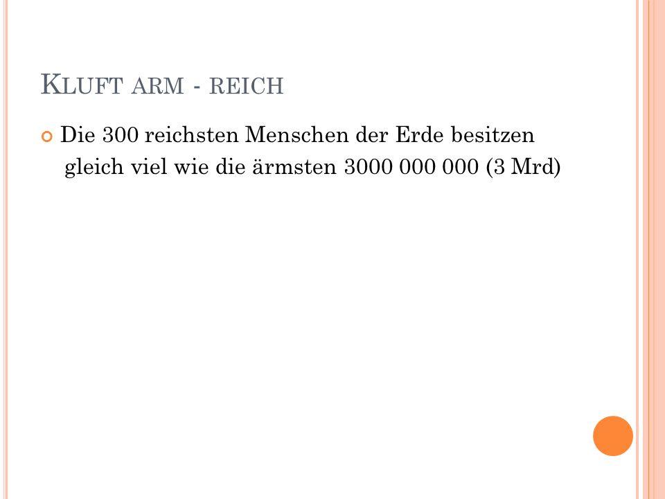 K LUFT ARM - REICH Die 300 reichsten Menschen der Erde besitzen gleich viel wie die ärmsten 3000 000 000 (3 Mrd)