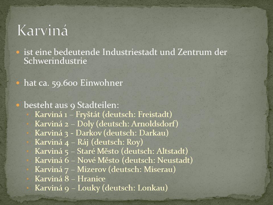 ist eine bedeutende Industriestadt und Zentrum der Schwerindustrie hat ca. 59.600 Einwohner besteht aus 9 Stadteilen: Karviná 1 – Fryštát (deutsch: Fr