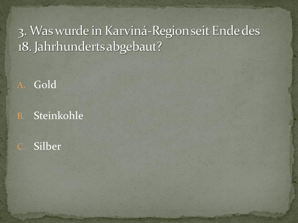 A. Gold B. Steinkohle C. Silber