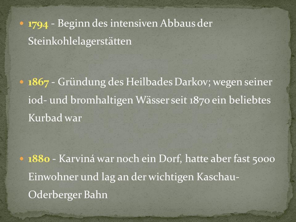 1794 - Beginn des intensiven Abbaus der Steinkohlelagerstätten 1867 - Gründung des Heilbades Darkov; wegen seiner iod- und bromhaltigen Wässer seit 1870 ein beliebtes Kurbad war 1880 - Karviná war noch ein Dorf, hatte aber fast 5000 Einwohner und lag an der wichtigen Kaschau- Oderberger Bahn