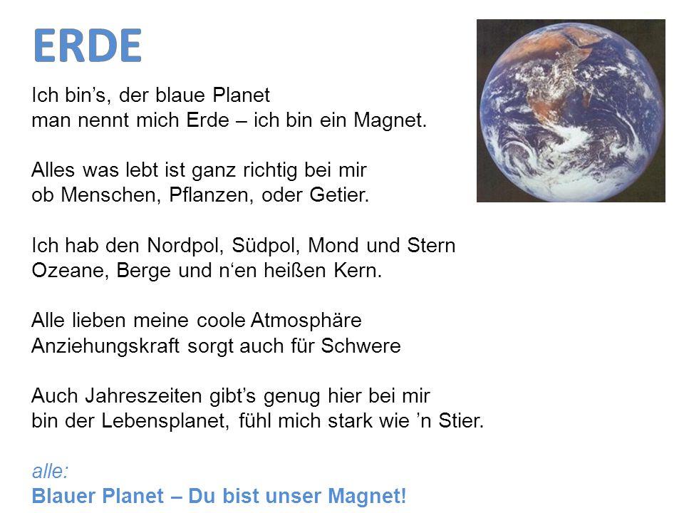 Ich bins, der blaue Planet man nennt mich Erde – ich bin ein Magnet. Alles was lebt ist ganz richtig bei mir ob Menschen, Pflanzen, oder Getier. Ich h