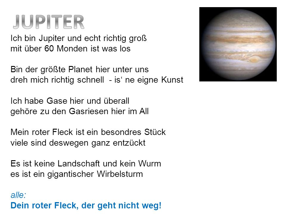 Ich bin Jupiter und echt richtig groß mit über 60 Monden ist was los Bin der größte Planet hier unter uns dreh mich richtig schnell - is ne eigne Kuns