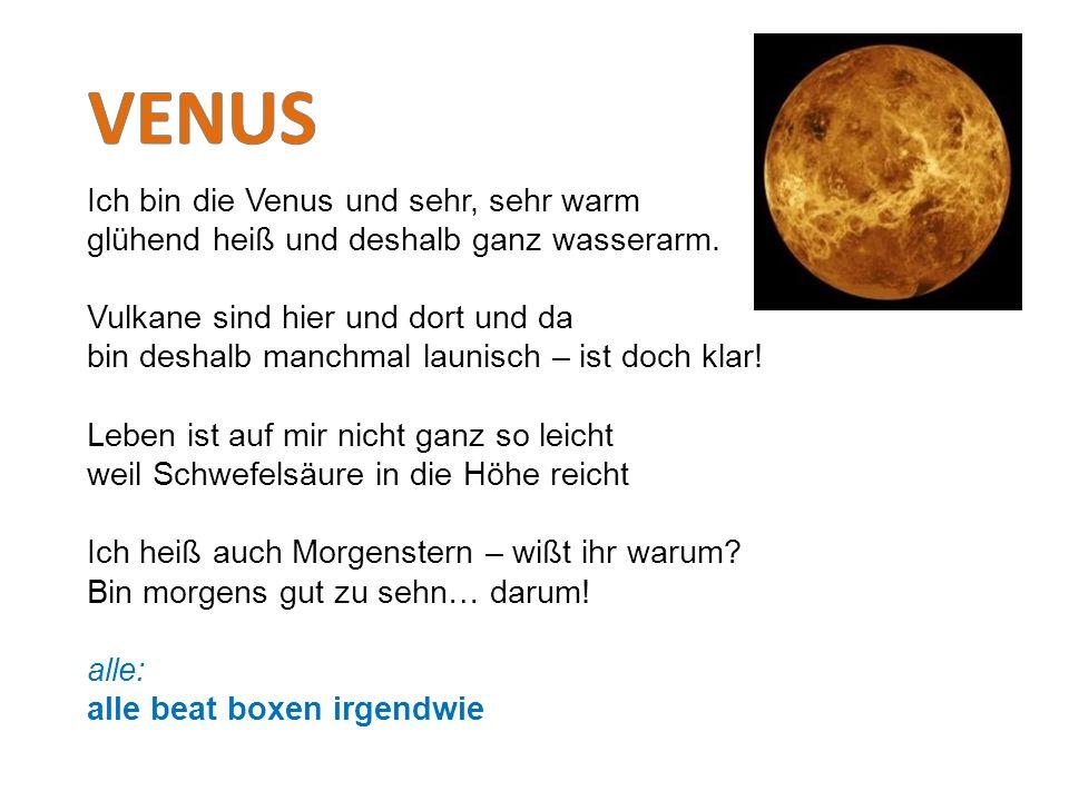 Ich bin die Venus und sehr, sehr warm glühend heiß und deshalb ganz wasserarm. Vulkane sind hier und dort und da bin deshalb manchmal launisch – ist d