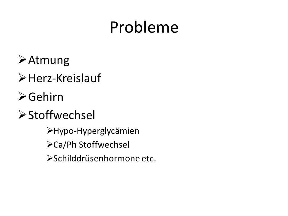 Probleme Atmung Herz-Kreislauf Gehirn Stoffwechsel Hypo-Hyperglycämien Ca/Ph Stoffwechsel Schilddrüsenhormone etc.