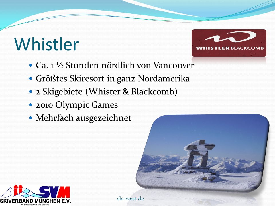 Whistler Ca. 1 ½ Stunden nördlich von Vancouver Größtes Skiresort in ganz Nordamerika 2 Skigebiete (Whister & Blackcomb) 2010 Olympic Games Mehrfach a
