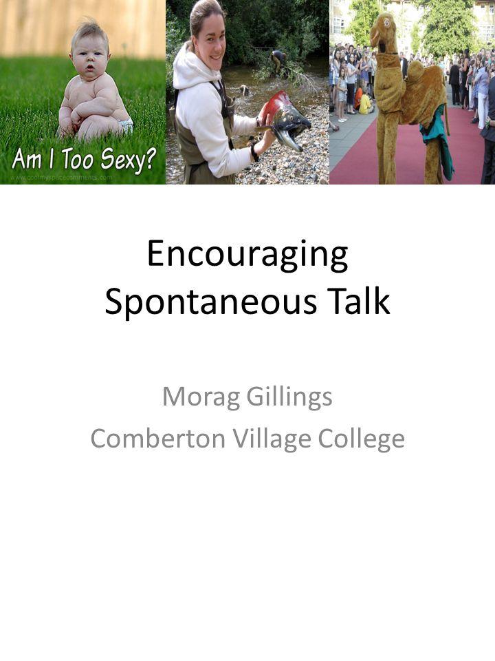 Encouraging Spontaneous Talk Morag Gillings Comberton Village College