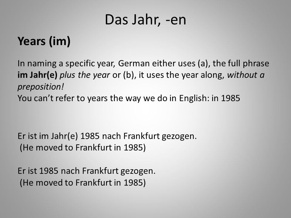 Das Jahr, -en Years (im) In naming a specific year, German either uses (a), the full phrase im Jahr(e) plus the year or (b), it uses the year along, without a preposition.