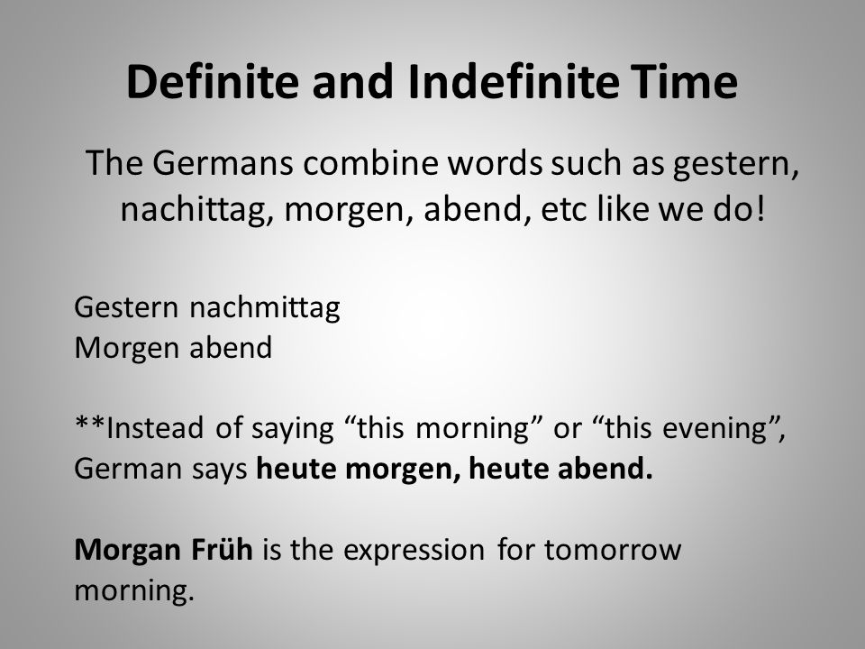 Definite and Indefinite Time The Germans combine words such as gestern, nachittag, morgen, abend, etc like we do.