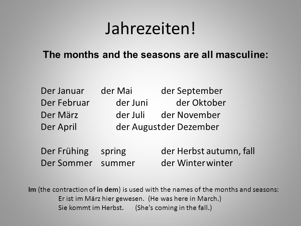 Jahrezeiten! The months and the seasons are all masculine: Der Januarder Maider September Der Februarder Junider Oktober Der Märzder Julider November
