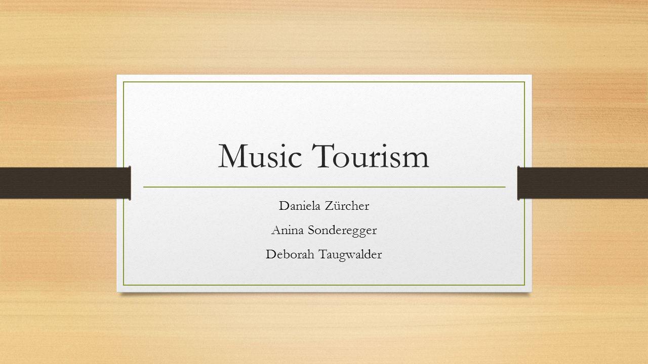 Music Tourism Daniela Zürcher Anina Sonderegger Deborah Taugwalder